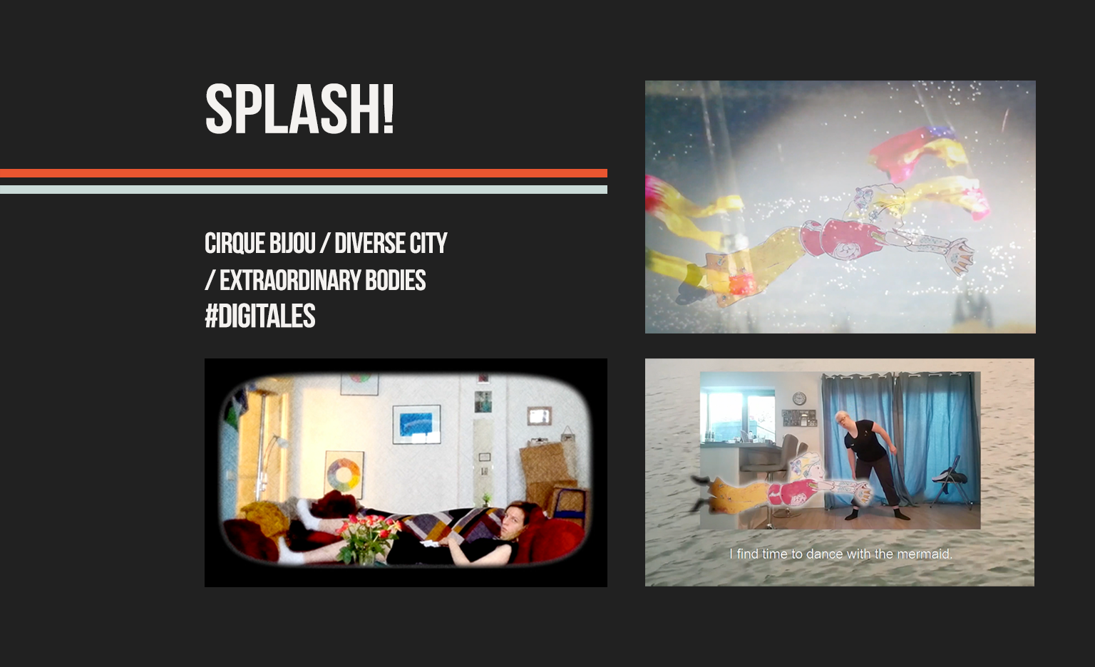 """Black background. White text in the top left reads: """"Splash!"""". Two lines, one orange and one light blue below. Underneath the lines, white text reads: """"Cirque Bijou / Diverse City / Extraordinary Bodies #DigiTales"""". Below the writing and on the right, three snippets of the Splash! shorts, which combine stop-motion animation and film."""