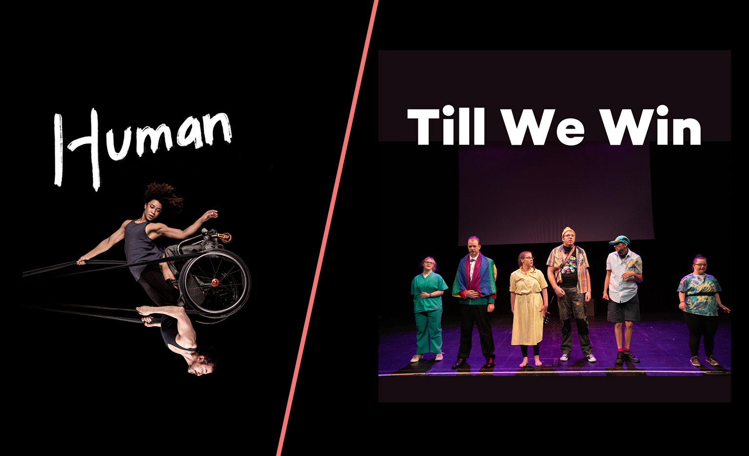 """Two images. On the left: Black background. A photo of a woman and a man swinging in the air like a pendulum, looking powerful and graceful. They share a wheelchair which is held up in the air by black circus straps. She has frizzy brown hair, muscular arms and wears a grey tank top She is kneeling on his thighs and one of her arms holds the straps above her head while the other points down towards the floor. He has a neatly trimmed brown beard, muscular arms and wears a black tank top. He holds the straps to the sides of his chest with both hands. The image captures them at the highest point of the swing, to our right, bringing the man to an upside- down position with the woman above him. Their bodies are doing something hard, but their strength makes it look effortless. One word written in white, thick, brush-style letters above the photo: 'Human'. On the right: A group of young people stand together on stage. One is dressed as a doctor. To their left, another is dressed as a hotel valet. To their left, a person is wearing a yellow dress and glasses. To their left, another is wearing a beanie hat and an orange checked-shirt over a black t-shirt. To their left, another is dressed as a postman. To their left, another is wearing a psychedelic pattern t-shirt and tight black leggings. Above the photo, strong, straight and bold white letters read: """"Till We Win""""."""